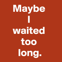 waited too long